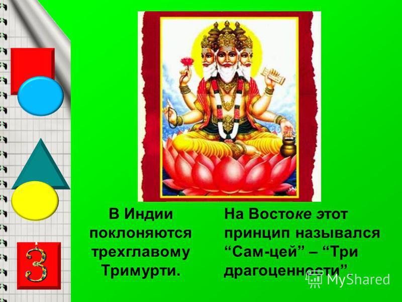 В Индии поклоняются трехглавому Тримурти. На Востоке этот принцип назывался Сам-цей – Три драгоценности.