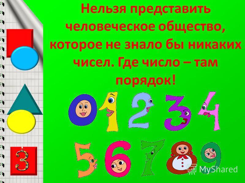 Нельзя представить человеческое общество, которое не знало бы никаких чисел. Где число – там порядок!