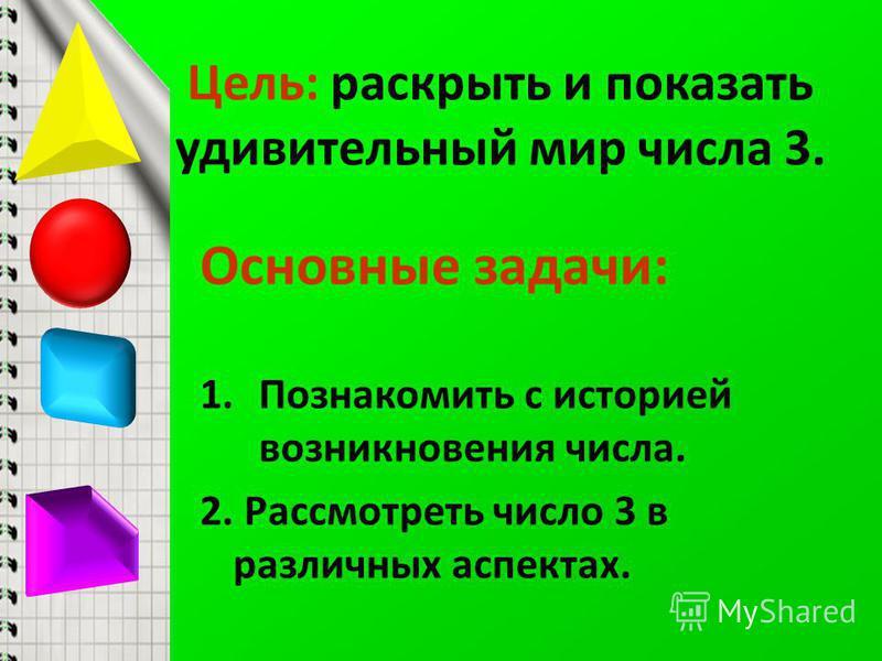 Цель: раскрыть и показать удивительный мир числа 3. Основные задачи: 1. Познакомить с историей возникновения числа. 2. Рассмотреть число 3 в различных аспектах.