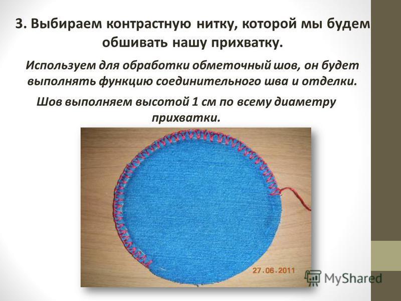 3. Выбираем контрастную нитку, которой мы будем обшивать нашу прихватку. Используем для обработки обметочный шов, он будет выполнять функцию соединительного шва и отделки. Шов выполняем высотой 1 см по всему диаметру прихватки.