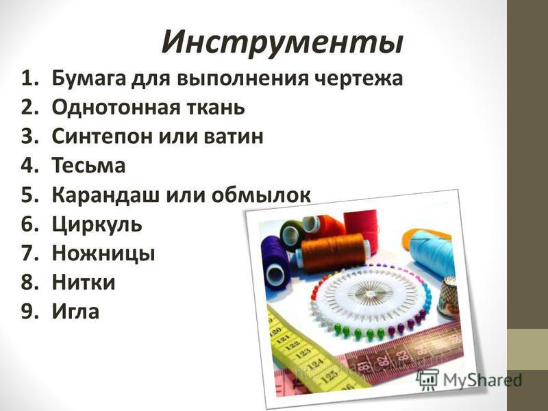 Инструменты 1. Бумага для выполнения чертежа 2. Однотонная ткань 3. Синтепон или ватин 4. Тесьма 5. Карандаш или обмылок 6. Циркуль 7. Ножницы 8. Нитки 9.Игла