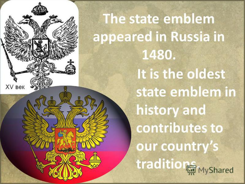 The state emblem appeared in Russia in 1480. It is the оldest state emblem in history and contributes to our countrys traditions.