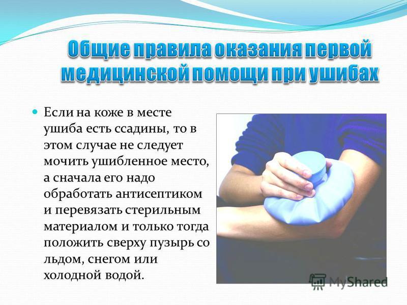 Если на коже в месте ушиба есть ссадины, то в этом случае не следует мочить ушибленное место, а сначала его надо обработать антисептиком и перевязать стерильным материалом и только тогда положить сверху пузырь со льдом, снегом или холодной водой.