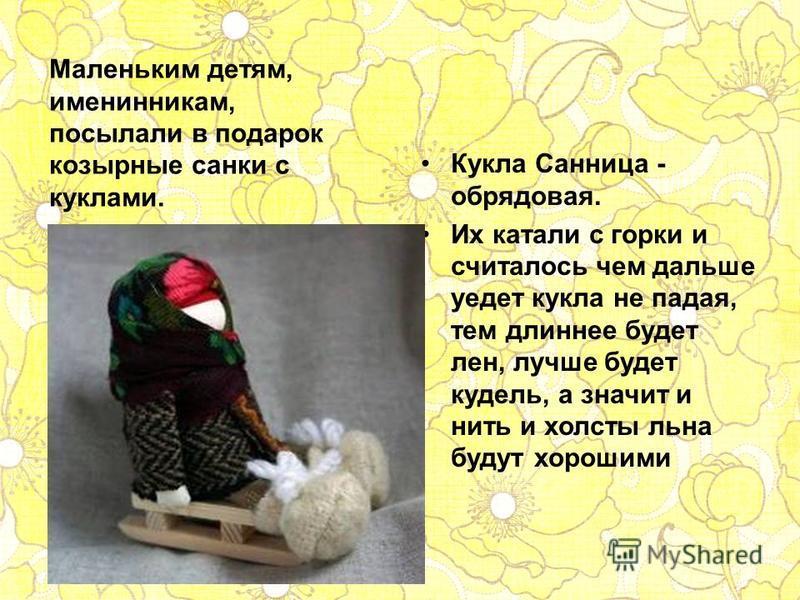 Кукла Санница - обрядовая. Их катали с горки и считалось чем дальше уедет кукла не падая, тем длиннее будет лен, лучше будет кудель, а значит и нить и холсты льна будут хорошими Маленьким детям, именинникам, посылали в подарок козырные санки с куклам