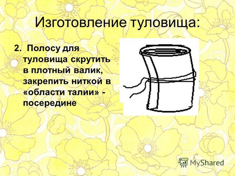 Изготовление туловища: 2. Полосу для туловища скрутить в плотный валик, закрепить ниткой в «области талии» - посередине