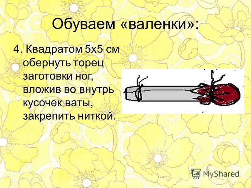 Обуваем «валенки»: 4. Квадратом 5 х 5 см обернуть торец заготовки ног, вложив во внутрь кусочек ваты, закрепить ниткой.