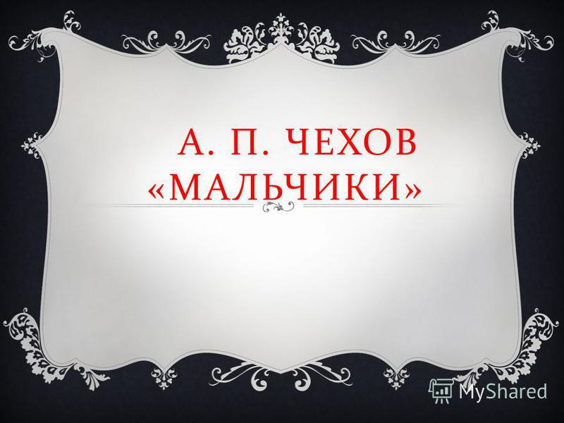 А. П. ЧЕХОВ « МАЛЬЧИКИ »