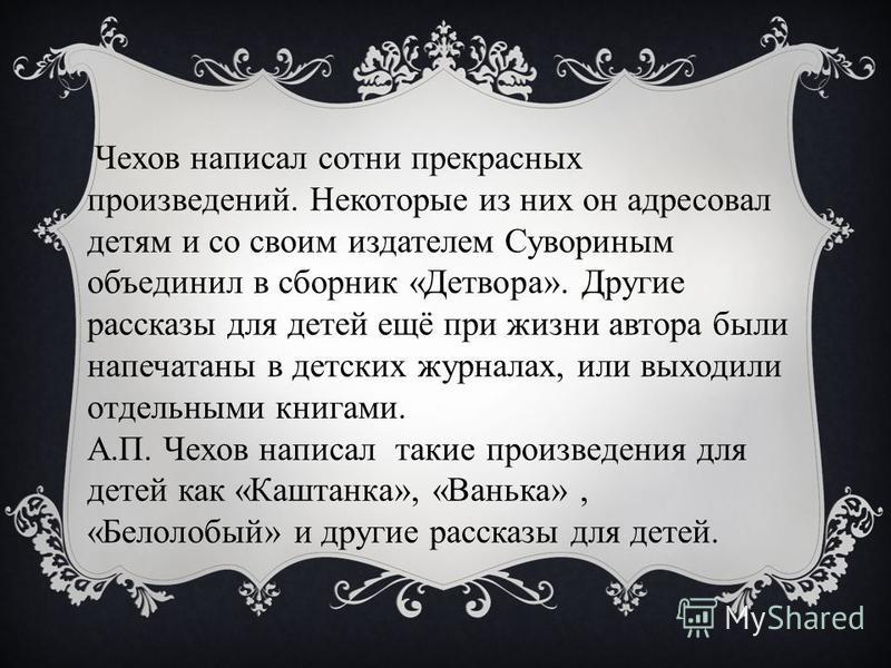 Чехов написал сотни прекрасных произведений. Некоторые из них он адресовал детям и со своим издателем Сувориным объединил в сборник «Детвора». Другие рассказы для детей ещё при жизни автора были напечатаны в детских журналах, или выходили отдельными