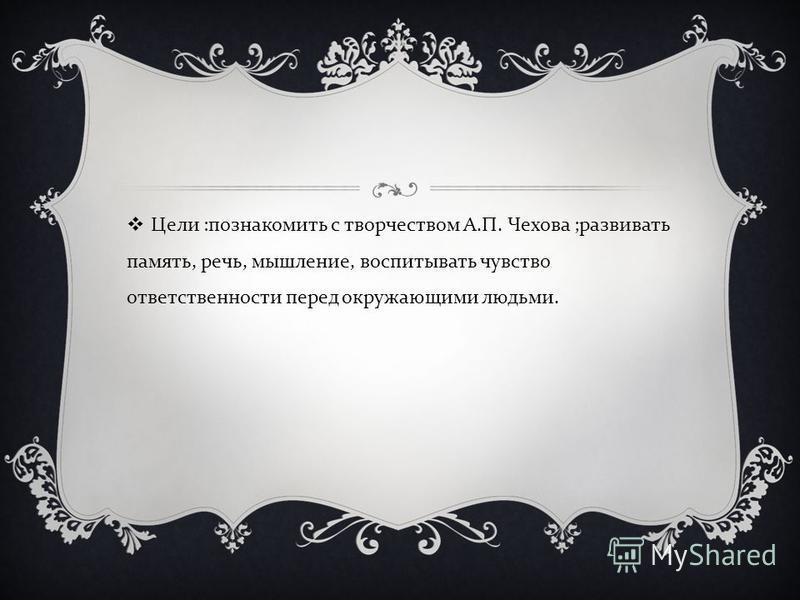 Цели : познакомить с творчеством А. П. Чехова ; развивать память, речь, мышление, воспитывать чувство ответственности перед окружающими людьми.