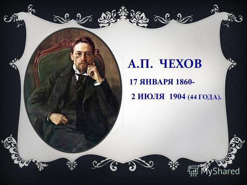 А. П. ЧЕХОВ 17 ЯНВАРЯ 1860- 2 ИЮЛЯ 1904 (44 ГОДА).