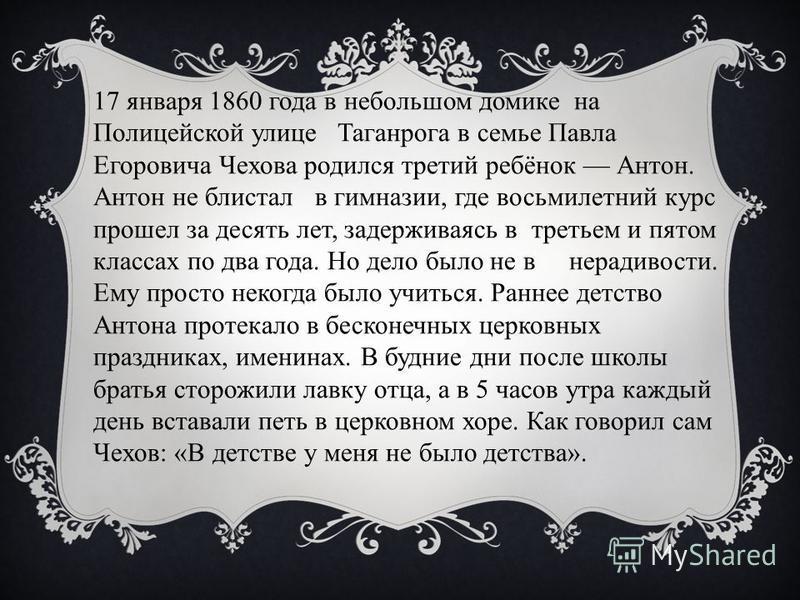 17 января 1860 года в небольшом домике на Полицейской улице Таганрога в семье Павла Егоровича Чехова родился третий ребёнок Антон. Антон не блистал в гимназии, где восьмилетний курс прошел за десять лет, задерживаясь в третьем и пятом классах по два