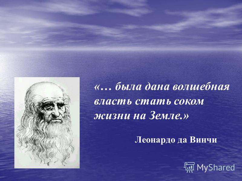 «… была дана волшебная власть стать соком жизни на Земле.» Леонардо да Винчи