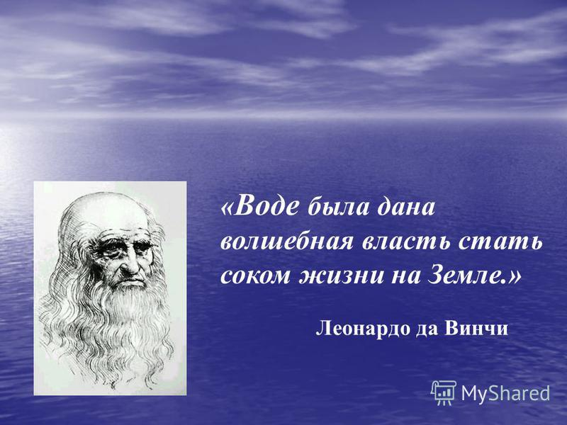 « Воде была дана волшебная власть стать соком жизни на Земле.» Леонардо да Винчи