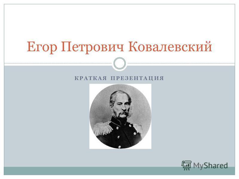 КРАТКАЯ ПРЕЗЕНТАЦИЯ Егор Петрович Ковалевский