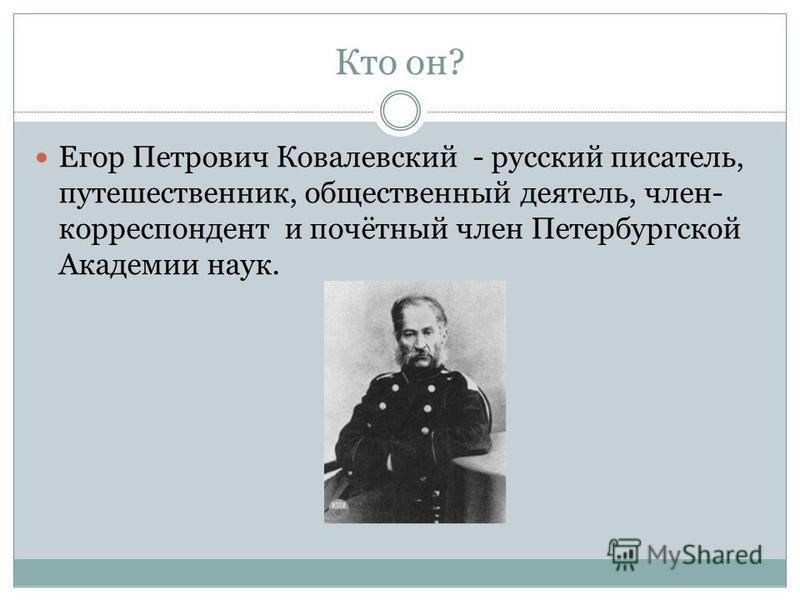 Кто он? Егор Петрович Ковалевский - русский писатель, путешественник, общественный деятель, член- корреспондент и почётный член Петербургской Академии наук.