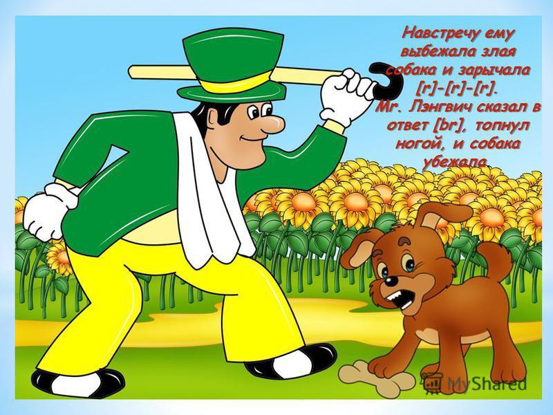 Навстречу ему выбежала злая собака и зарычала [r]-[r]-[r]. Mr. Лэнгвич сказал в ответ [br], топнул ногой, и собака убежала Навстречу ему выбежала злая собака и зарычала [r]-[r]-[r]. Mr. Лэнгвич сказал в ответ [br], топнул ногой, и собака убежала.