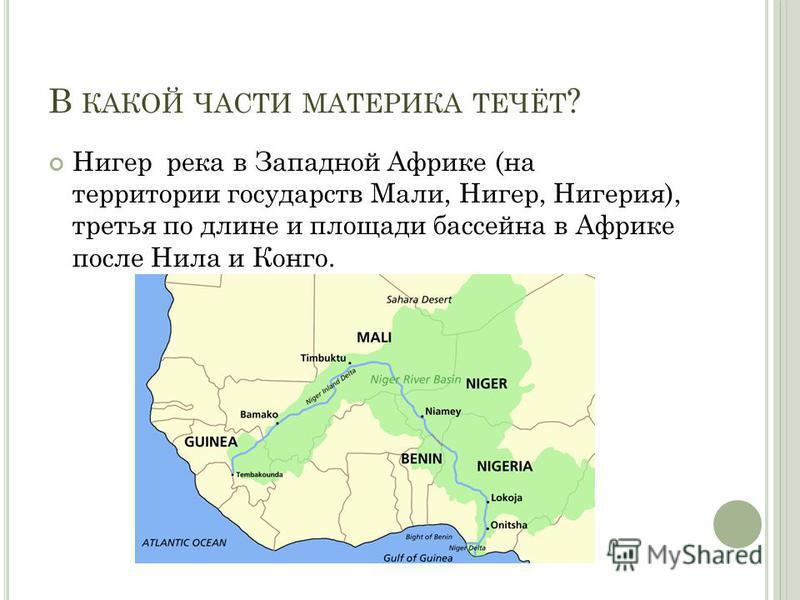В КАКОЙ ЧАСТИ МАТЕРИКА ТЕЧЁТ ? Нигер река в Западной Африке (на территории государств Мали, Нигер, Нигерия), третья по длине и площади бассейна в Африке после Нила и Конго.