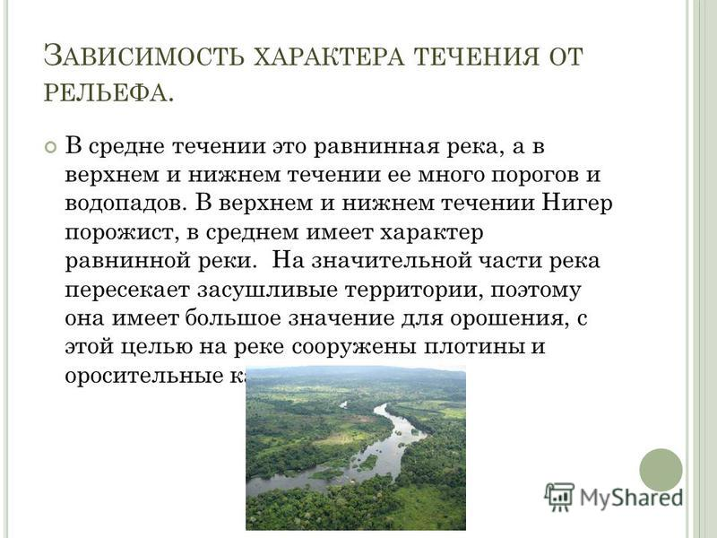 З АВИСИМОСТЬ ХАРАКТЕРА ТЕЧЕНИЯ ОТ РЕЛЬЕФА. В средне течении это равнинная река, а в верхнем и нижнем течении ее много порогов и водопадов. В верхнем и нижнем течении Нигер порожист, в среднем имеет характер равнинной реки. На значительной части река