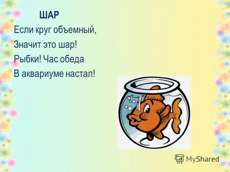 ШАР Если круг объемный, Значит это шар! Рыбки! Час обеда В аквариуме настал!