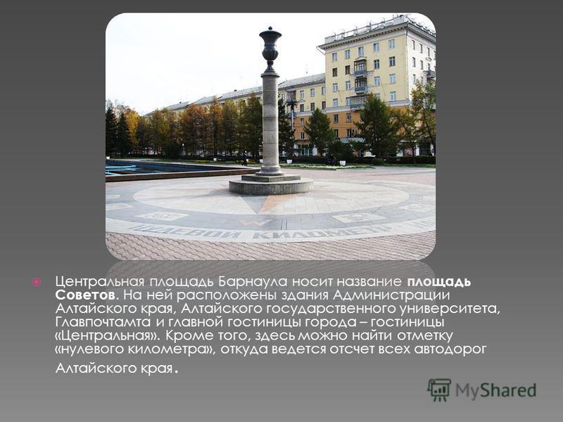 Центральная площадь Барнаула носит название площадь Советов. На ней расположены здания Администрации Алтайского края, Алтайского государственного университета, Главпочтамта и главной гостиницы города – гостиницы «Центральная». Кроме того, здесь можно