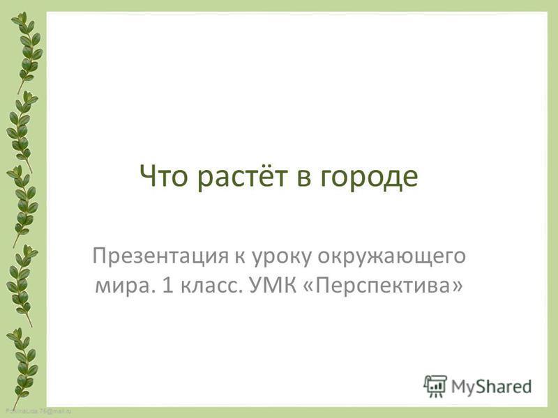 FokinaLida.75@mail.ru Что растёт в городе Презентация к уроку окружающего мира. 1 класс. УМК «Перспектива»