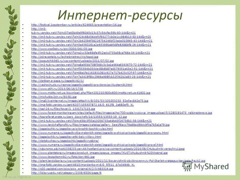 FokinaLida.75@mail.ru Интернет-ресурсы http://festival.1september.ru/articles/624665/presentation/16. jpg http://im3- tub-ru.yandex.net/i?id=d37a40b49a5f6045d13c37c5dcfac59b-90-144&n=21 http://im3-tub-ru.yandex.net/i?id=324c88d56defcf93277cb0e1cc984b
