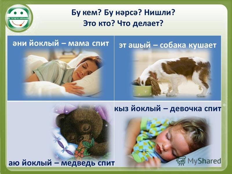 Бу кем? Бу нәрсә? Нишли? Это кто? Что делает? әни йоклый – мама спит эт алый – собака кушает аю йоклый – медведь спит кыз йоклый – девочка спит