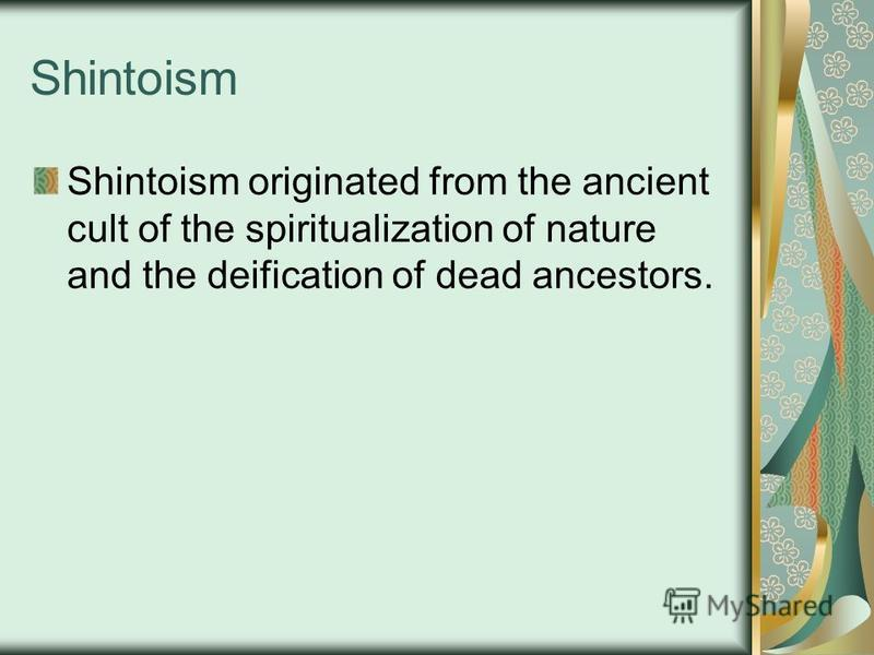 Shintoism Shintoism originated from the ancient cult of the spiritualization of nature and the deification of dead ancestors.
