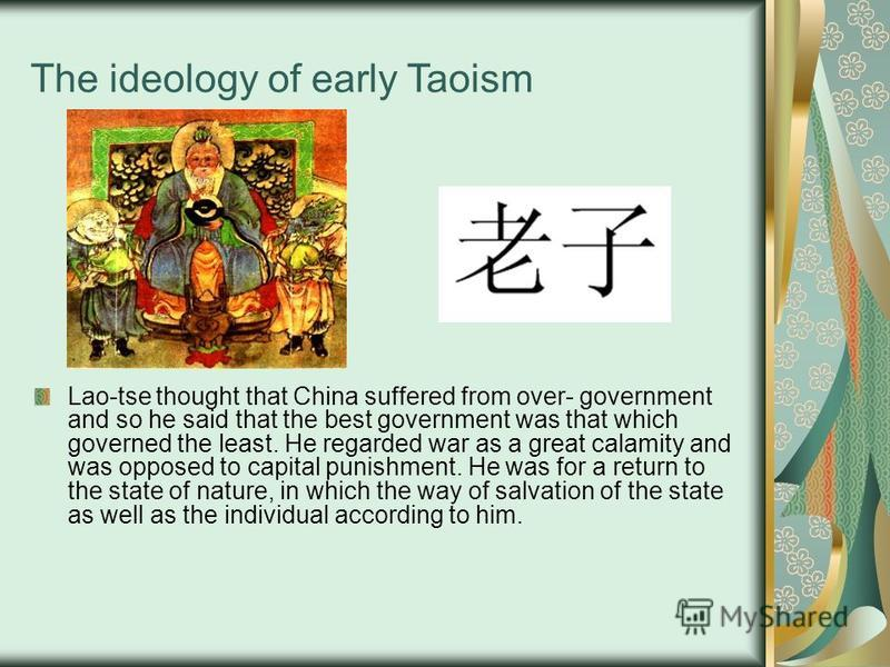 The ideology of early Taoism Lao-tse thought that China suffered from over- government and so he said that the best government was that which governed the least. He regarded war as a great calamity and was opposed to capital punishment. He was for a