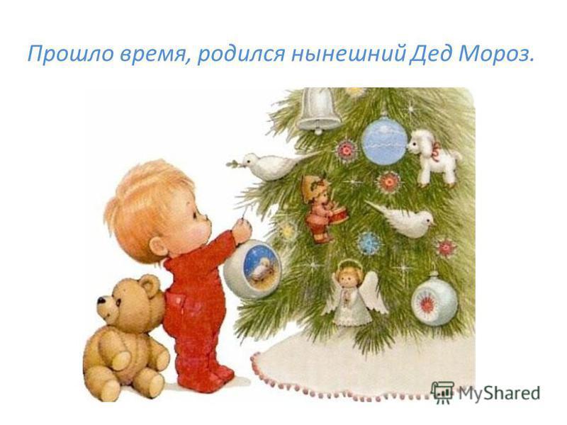 Прошло время, родился нынешний Дед Мороз.