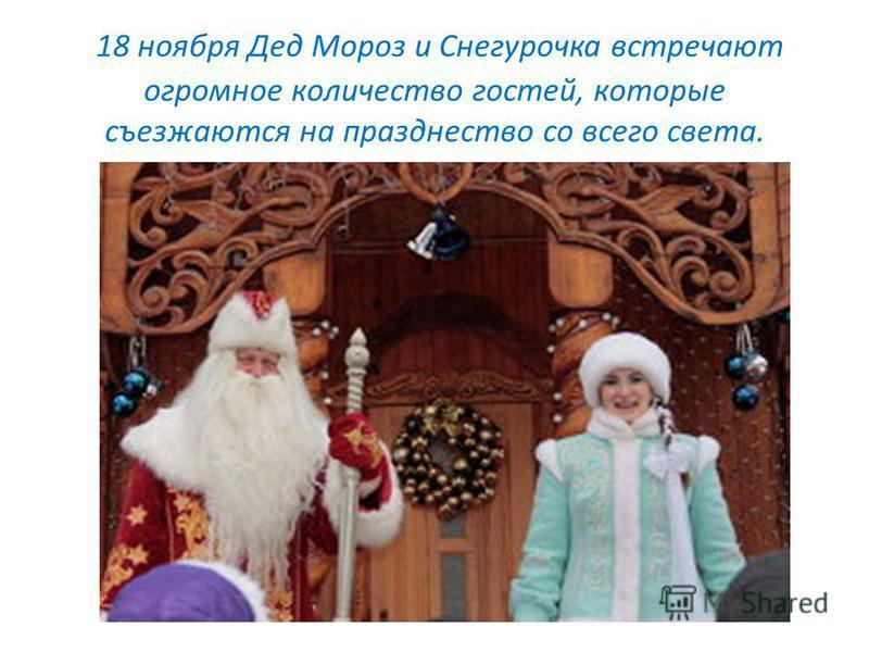 18 ноября Дед Мороз и Снегурочка встречают огромное количество гостей, которые съезжаются на празднество со всего света.