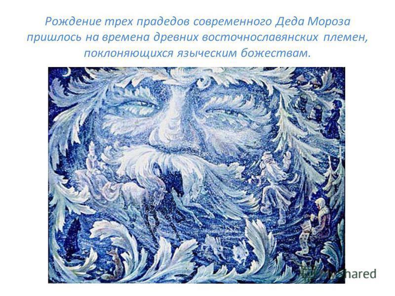 Рождение трех прадедов современного Деда Мороза пришлось на времена древних восточнославянских племен, поклоняющихся языческим божествам.