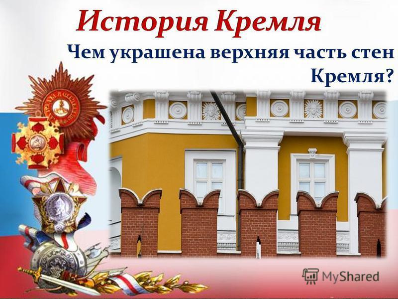 Чем украшена верхняя часть стен Кремля?