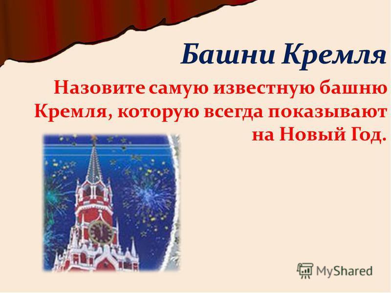Назовите самую известную башню Кремля, которую всегда показывают на Новый Год.