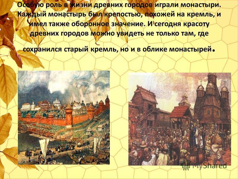 Особую роль в жизни древних городов играли монастыри. Каждый монастырь был крепостью, похожей на кремль, и имел также оборонное значение. И сегодня красоту древних городов можно увидеть не только там, где сохранился старый кремль, но и в облике монас