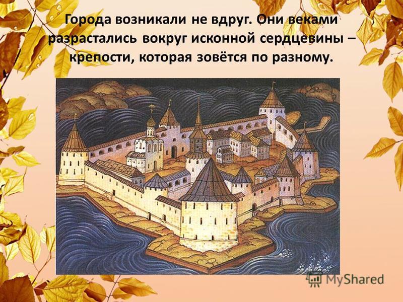 Города возникали не вдруг. Они веками разрастались вокруг исконной сердцевины – крепости, которая зовётся по разному.