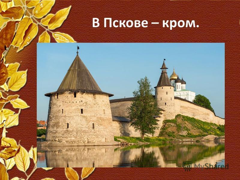 В Пскове – кром.