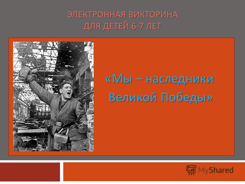 ЭЛЕКТРОННАЯ ВИКТОРИНА ДЛЯ ДЕТЕЙ 6-7 ЛЕТ « Мы – наследники Великой Победы » Великой Победы »