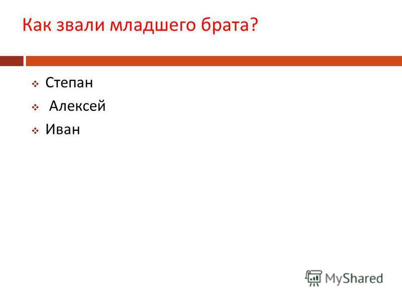 Как звали младшего брата ? Степан Алексей Иван