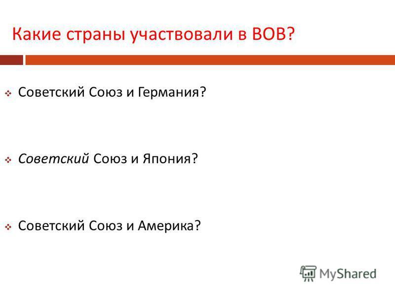 Какие страны участвовали в ВОВ ? Советский Союз и Германия ? Советский Союз и Япония ? Советский Союз и Америка ?