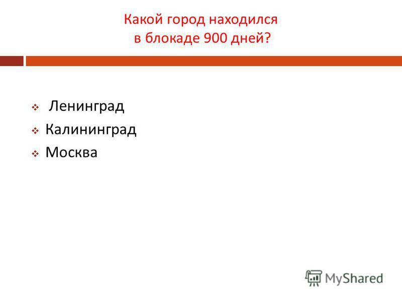 Какой город находился в блокаде 900 дней ? Ленинград Калининград Москва