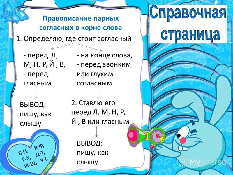 Правописание парных соглазсных в корне слова 1. Определяю, где стоит соглазсный - перед Л, М, Н, Р, Й, В, - перед глазсным ВЫВОД: пишу, как слышу - на конце слова, - перед звонким или глухим соглазсным 2. Ставлю его перед Л, М, Н, Р, Й, В или глазсны