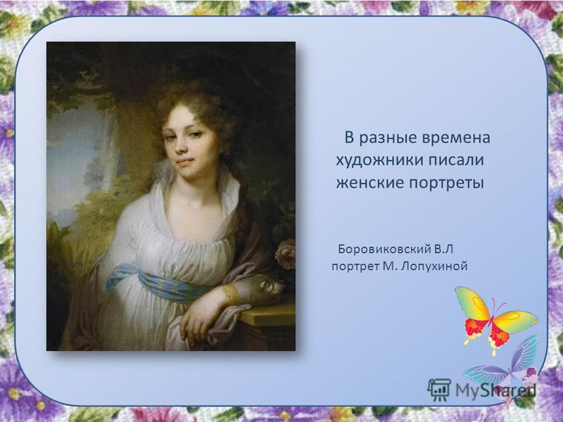 В разные времена художники писали женские портреты Боровиковский В.Л портрет М. Лопухиной
