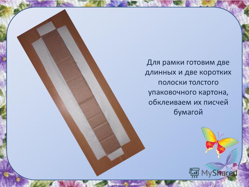 Для рамки готовим две длинных и две коротких полоски толстого упаковочного картона, обклеиваем их писчей бумагой