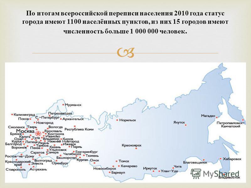 По итогам всероссийской переписи населения 2010 года статус города имеют 1100 населённых пунктов, из них 15 городов имеют численность больше 1 000 000 человек.