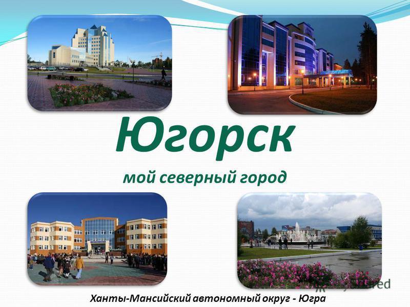 Югорск мой северный город Ханты-Мансийский автономный округ - Югра