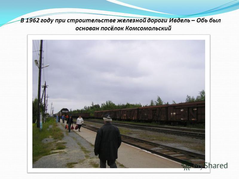 В 1962 году при строительстве железной дороги Ивдель – Обь был основан посёлок Комсомольский
