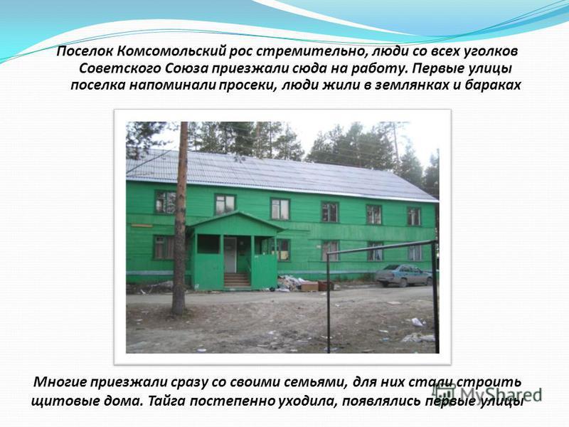 Поселок Комсомольский рос стремительно, люди со всех уголков Советского Союза приезжали сюда на работу. Первые улицы поселка напоминали просеки, люди жили в землянках и бараках Многие приезжали сразу со своими семьями, для них стали строить щитовые д