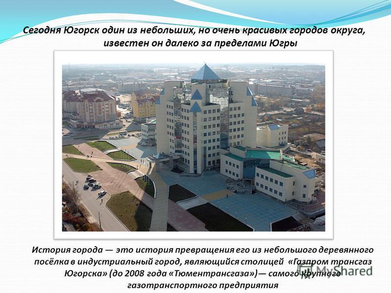 Сегодня Югорск один из небольших, но очень красивых городов округа, известен он далеко за пределами Югры История города это история превращения его из небольшого деревянного посёлка в индустриальный город, являющийся столицей «Газпром трансгаз Югорск
