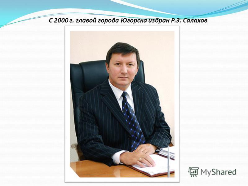 С 2000 г. главой города Югорска избран Р.З. Салахов